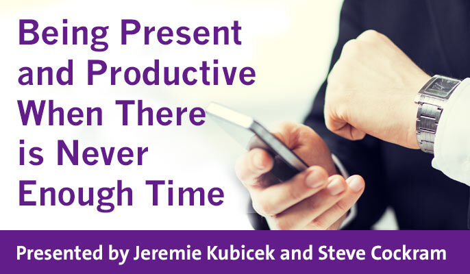 Being Present and Productive When There is Never Enough Time