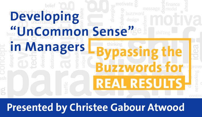 "Developing ""UnCommon Sense"" in Managers: Bypassing the Buzzwords for Real Results"