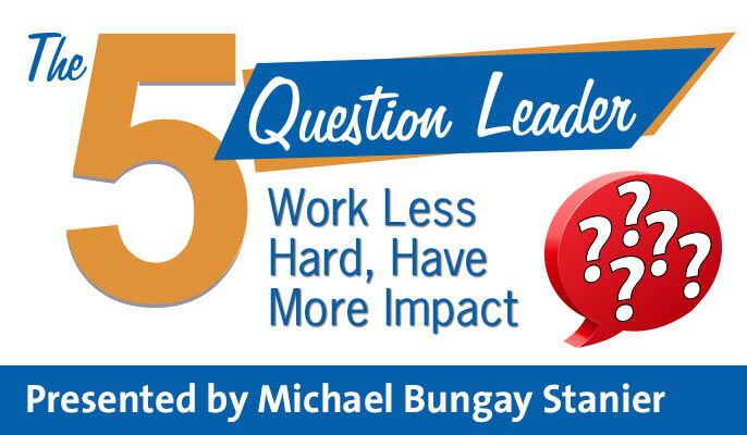 The Five Question Leader: Work Less Hard, Have More Impact